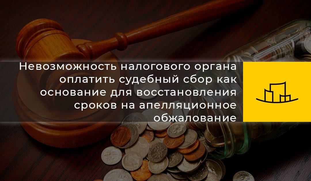 Невозможность налогового органа оплатить судебный сбор как основание для восстановления сроков на апелляционное обжалование