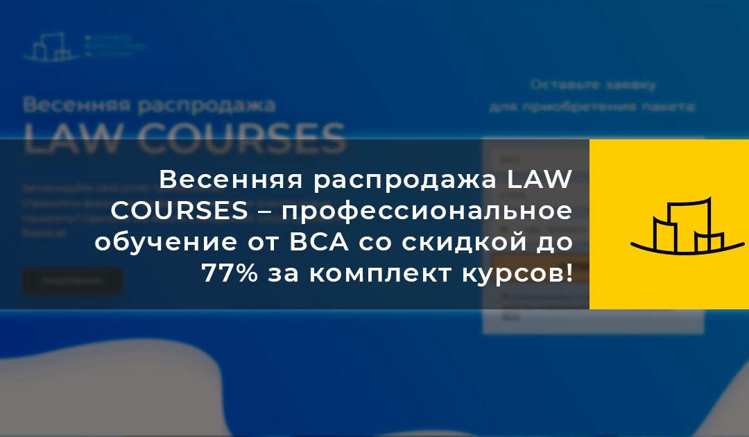 Весенняя распродажа LAW COURSES – профессиональное обучение от ВСА со скидкой до 77% за комплект курсов!