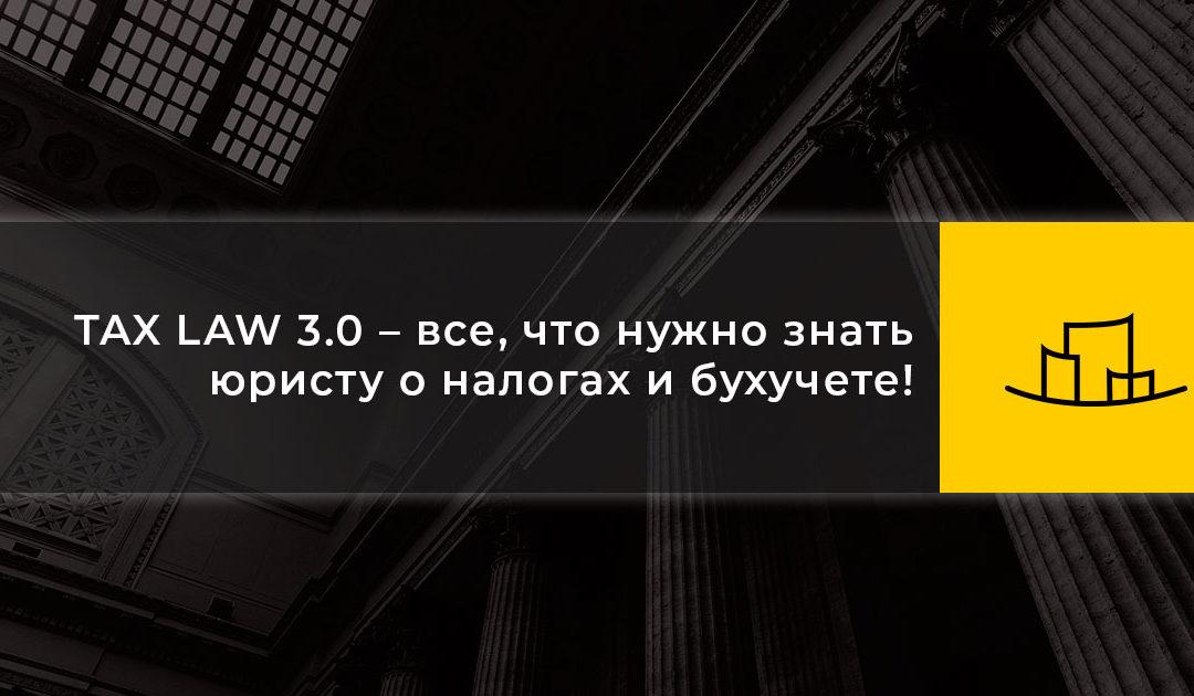TAX LAW 3.0 – все, что нужно знать юристу о налогах и бухучете!