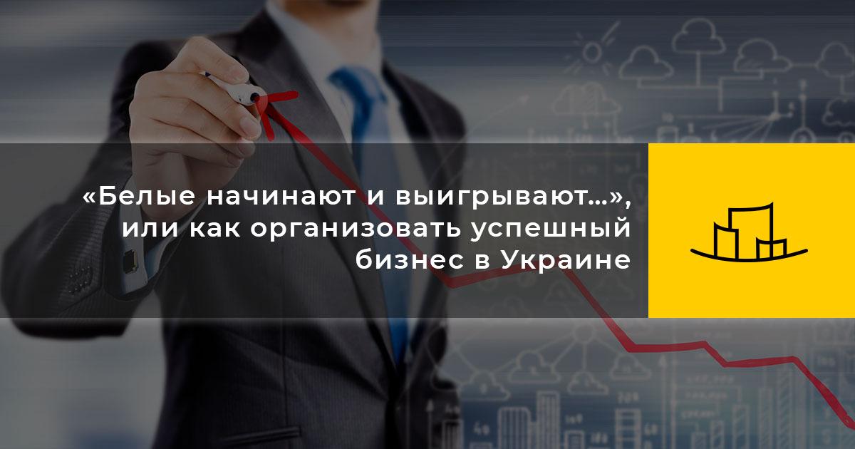 «Белые начинают и выигрывают…», или как организовать успешный бизнес в Украине