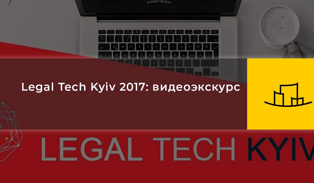 Legal Tech Kyiv 2017: видеоэкскурс