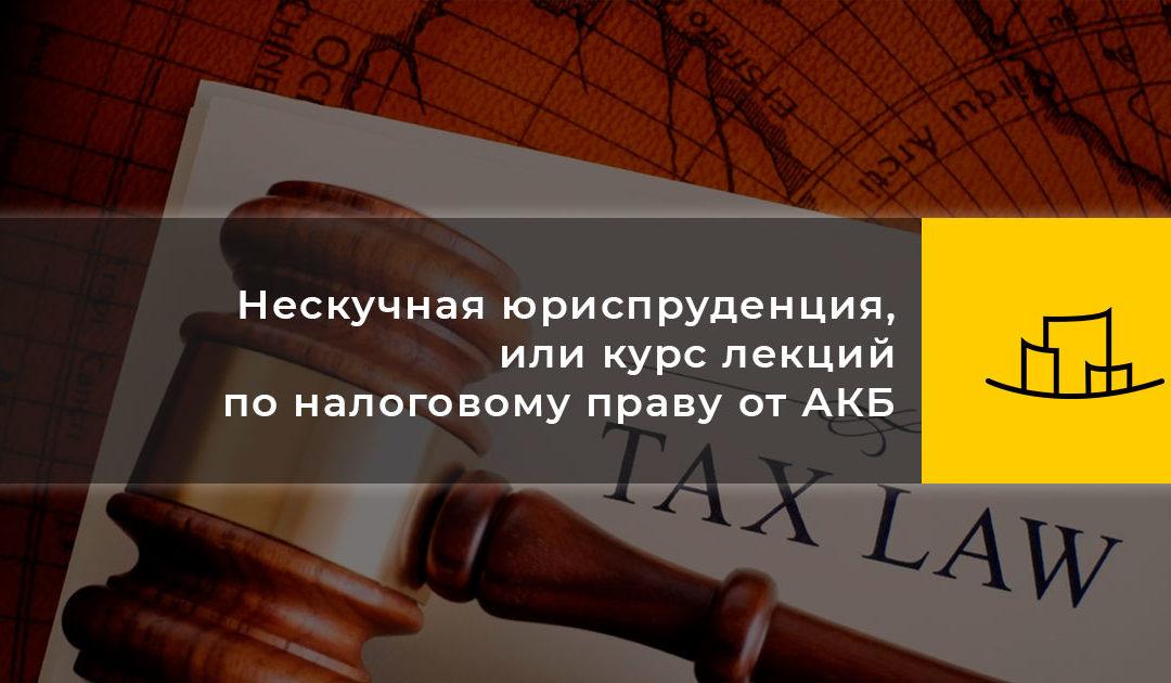 Нескучная юриспруденция, или курс лекций по налоговому праву от АКБ